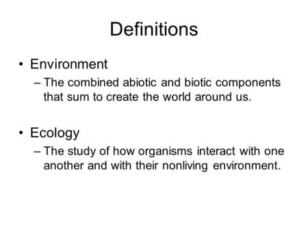 Definitions Environment –The combined abiotic and biotic components that sum to create the world around us. Ecology –The study of how organisms interact.