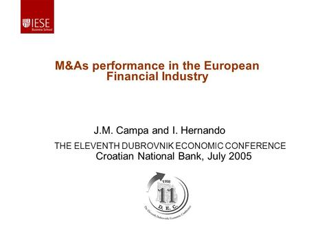 J.M. Campa and I. Hernando M&As performance in the European Financial Industry Croatian National Bank, July 2005 THE ELEVENTH DUBROVNIK ECONOMIC CONFERENCE.