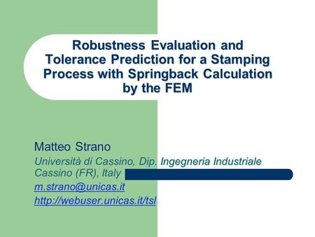 Robustness Evaluation and Tolerance Prediction for a Stamping Process with Springback Calculation by the FEM Matteo Strano Università di Cassino, Dip.