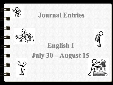 Journal Entries English I July 30 – August 15. Wednesday, July 30, 2014 English I Journal Prompts Please respond to one of the following prompts in your.