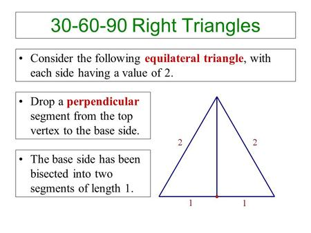 30-60-90 Right Triangles Consider the following equilateral triangle, with each side having a value of 2. Drop a perpendicular segment from the top vertex.