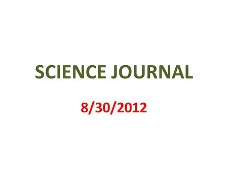 SCIENCE JOURNAL 8/30/2012. 1 st PAGE MY SCIENCE JOURNAL BY _________________.