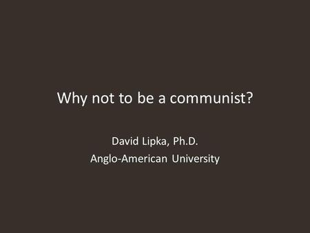 Why not to be a communist? David Lipka, Ph.D. Anglo-American University.