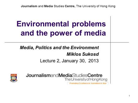 Journalism and Media Studies Centre, The University of Hong Kong 1 Environmental problems and the power of media Media, Politics and the Environment Miklos.