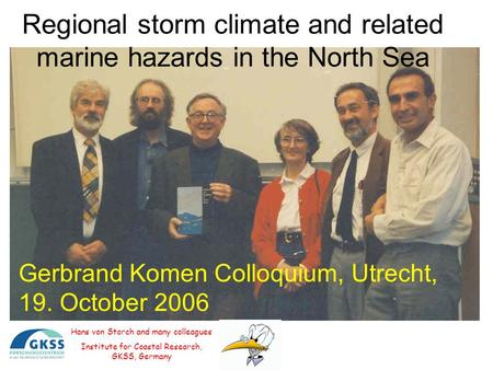 Regional storm climate and related marine hazards in the North Sea Hans von Storch and many colleagues Institute for Coastal Research, GKSS, Germany Gerbrand.