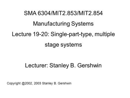SMA 6304/MIT2.853/MIT2.854 Manufacturing Systems Lecture 19-20: Single-part-type, multiple stage systems Lecturer: Stanley B. Gershwin
