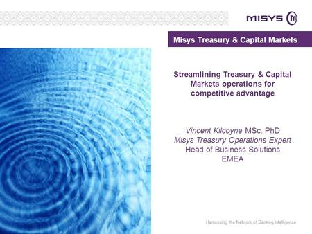 Harnessing the Network of Banking Intelligence Misys Treasury & Capital Markets Streamlining Treasury & Capital Markets operations for competitive advantage.