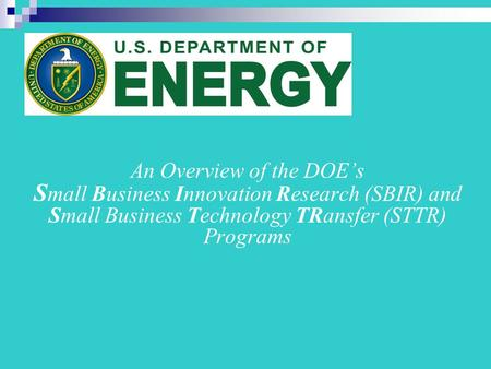 An Overview of the DOE's S mall Business Innovation Research (SBIR) and Small Business Technology TRansfer (STTR) Programs.