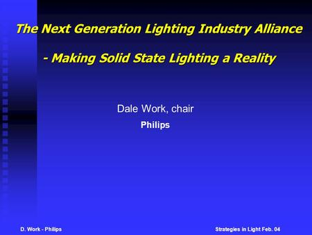 D. Work - Philips Strategies in Light Feb. 04 The Next Generation Lighting Industry Alliance - Making Solid State Lighting a Reality Dale Work, chair Philips.