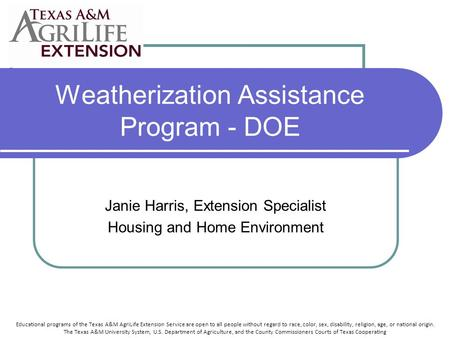 Weatherization Assistance Program - DOE Janie Harris, Extension Specialist Housing and Home Environment Educational programs of the Texas A&M AgriLife.