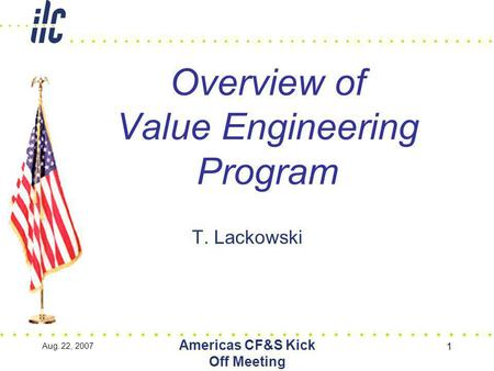 Aug. 22, 2007 Americas CF&S Kick Off Meeting 1 Overview of Value Engineering Program T. Lackowski.