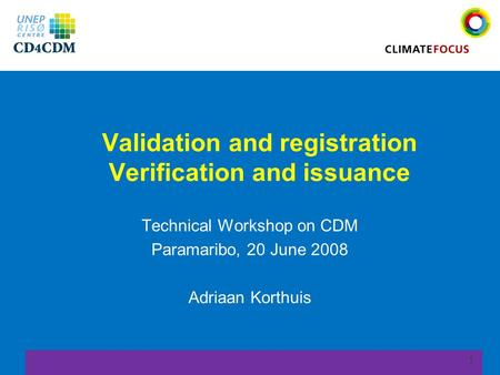 1 Validation and registration Verification and issuance Technical Workshop on CDM Paramaribo, 20 June 2008 Adriaan Korthuis.
