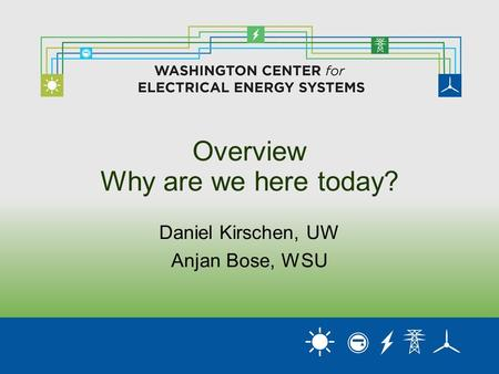 Overview Why are we here today? Daniel Kirschen, UW Anjan Bose, WSU.