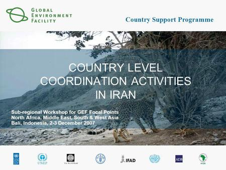 Country Support Programme COUNTRY LEVEL COORDINATION ACTIVITIES IN IRAN Sub-regional Workshop for GEF Focal Points North Africa, Middle East, South & West.