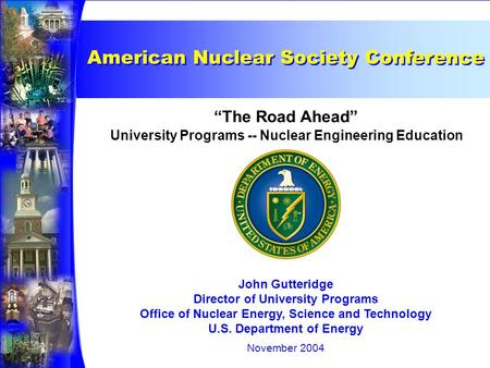 "University Programs -- Nuclear Engineering Education ""The Road Ahead"" John Gutteridge Director of University Programs Office of Nuclear Energy, Science."
