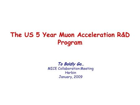 The US 5 Year Muon Acceleration R&D Program To Boldly Go… MICE Collaboration Meeting Harbin January, 2009.