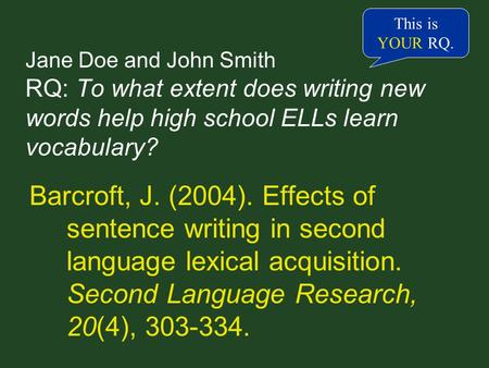 Jane Doe and John Smith RQ: To what extent does writing new words help high school ELLs learn vocabulary? Barcroft, J. (2004). Effects of sentence writing.