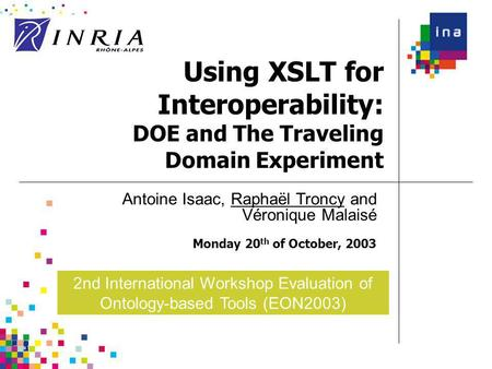 Using XSLT for Interoperability: DOE and The Traveling Domain Experiment Monday 20 th of October, 2003 Antoine Isaac, Raphaël Troncy and Véronique Malaisé.