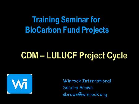 CDM – LULUCF Project Cycle Winrock International Sandra Brown Training Seminar for BioCarbon Fund Projects.