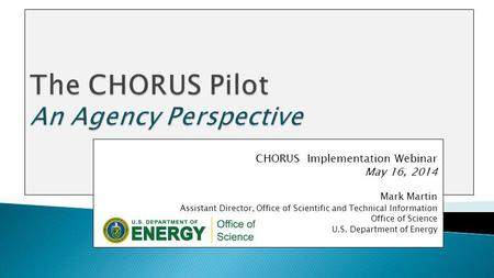 CHORUS Implementation Webinar May 16, 2014 Mark Martin Assistant Director, Office of Scientific and Technical Information Office of Science U.S. Department.