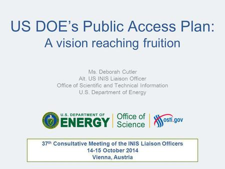 US DOE's Public Access Plan: A vision reaching fruition Ms. Deborah Cutler Alt. US INIS Liaison Officer Office of Scientific and Technical Information.