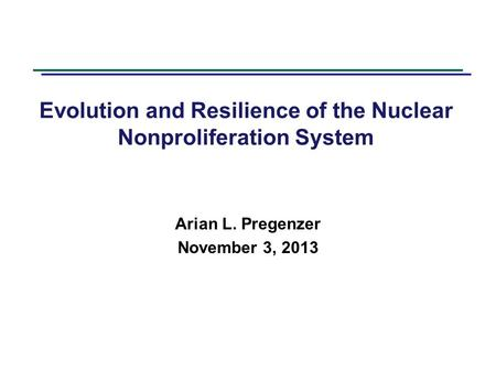 Evolution and Resilience of the Nuclear Nonproliferation System Arian L. Pregenzer November 3, 2013.