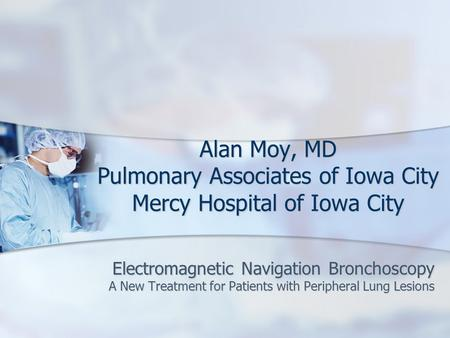 Alan Moy, MD Pulmonary Associates of Iowa City Mercy Hospital of Iowa City Electromagnetic Navigation Bronchoscopy A New Treatment for Patients with Peripheral.