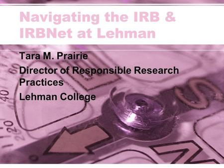 Navigating the IRB & IRBNet at Lehman Tara M. Prairie Director of Responsible Research Practices Lehman College.