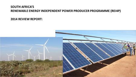 SOUTH AFRICA'S RENEWABLE ENERGY INDEPENDENT POWER PRODUCER PROGRAMME (REI4P) 2014 REVIEW REPORT: