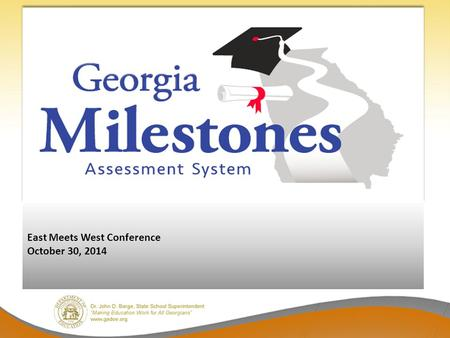 East Meets West Conference October 30, 2014. Georgia Milestones Comprehensive – single program, not series of tests (e.g., CRCT; EOCT; WA); formative.