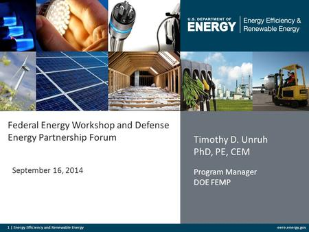 1 | Energy Efficiency and Renewable Energyeere.energy.gov Federal Energy Workshop and Defense Energy Partnership Forum September 16, 2014 Timothy D. Unruh.