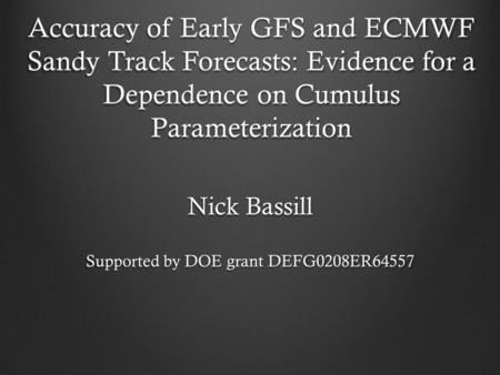 Accuracy of Early GFS and ECMWF Sandy Track Forecasts: Evidence for a Dependence on Cumulus Parameterization Nick Bassill Supported by DOE grant DEFG0208ER64557.