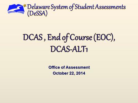 Office of Assessment October 22, 2014. DCAS/EOC Updates Remain the Same  Science, Social Studies and EOC scores will be given immediately  U.S. History.