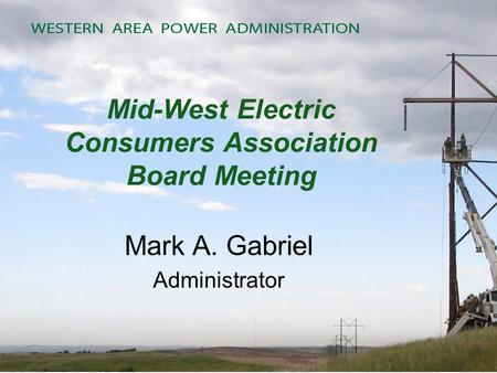 Mid-West Electric Consumers Association Board Meeting Mark A. Gabriel Administrator.