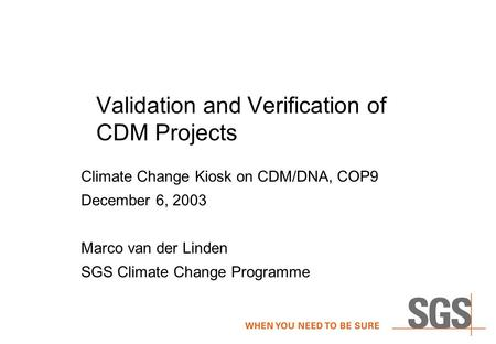 Validation and Verification of CDM Projects Climate Change Kiosk on CDM/DNA, COP9 December 6, 2003 Marco van der Linden SGS Climate Change Programme.