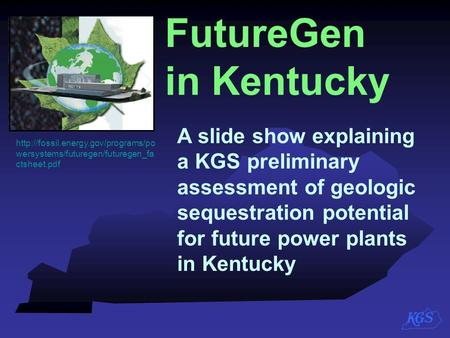 FutureGen in Kentucky A slide show explaining a KGS preliminary assessment of geologic sequestration potential for future power plants in.