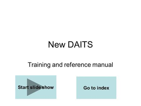 New DAITS Training and reference manual Start slide show Go to index.