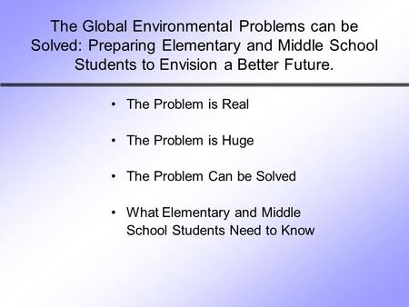 The <strong>Global</strong> Environmental Problems can be Solved: Preparing Elementary and Middle School Students to Envision a Better Future. The Problem is Real The Problem.