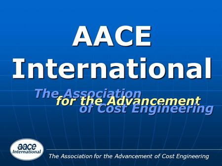 The Association for the Advancement of Cost Engineering AACE International The Association for the Advancement of Cost Engineering.