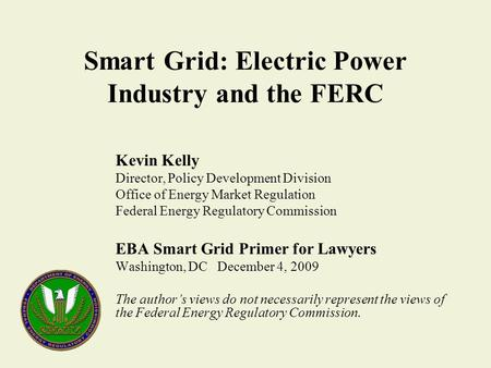 Smart Grid: Electric Power Industry and the FERC Kevin Kelly Director, Policy Development Division Office of Energy Market Regulation Federal Energy Regulatory.