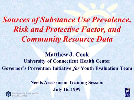 Sources of Substance Use Prevalence, Risk and Protective Factor, and Community Resource Data Matthew J. Cook University of Connecticut Health Center Governor's.