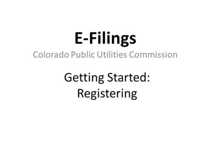 Getting Started: Registering E-Filings Colorado Public Utilities Commission.