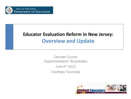 Educator Evaluation Reform in New Jersey: Overview and Update 1 Camden County Superintendents' Roundtable June 8 th 2012 Voorhees Township.