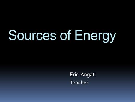 Sources of Energy Eric Angat Teacher. How do we help lessen our ecological footprint? Essential Questions.