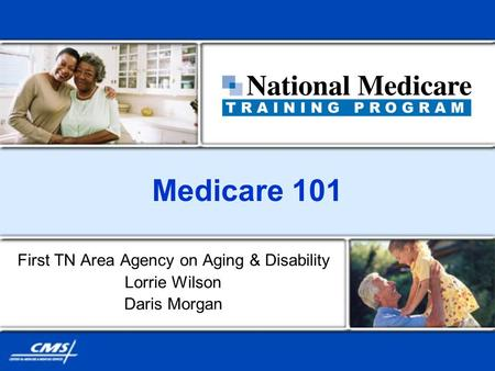 Medicare 101 First TN Area Agency on Aging & Disability Lorrie Wilson Daris Morgan.
