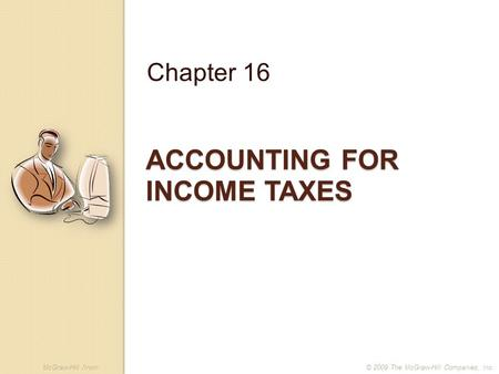 McGraw-Hill /Irwin© 2009 The McGraw-Hill Companies, Inc. ACCOUNTING FOR INCOME TAXES Chapter 16.
