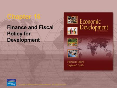 Copyright © 2006 Pearson Addison-Wesley. All rights reserved. Chapter 16 Finance and Fiscal Policy for Development.