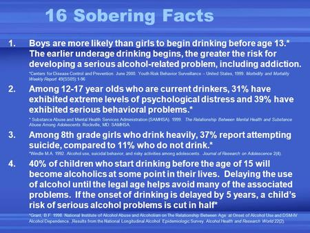 16 Sobering Facts 1.Boys are more likely than girls to begin drinking before age 13.* The earlier underage drinking begins, the greater the risk for developing.