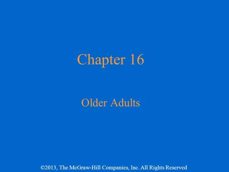 ©2013, The McGraw-Hill Companies, Inc. All Rights Reserved Chapter 16 Older Adults.