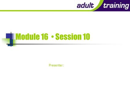 Module 16 Session 10 Presenter: After the kids have gone…!